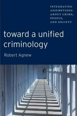 Toward a Unified Criminology  Integrating Assumptions about Crime, People and Society