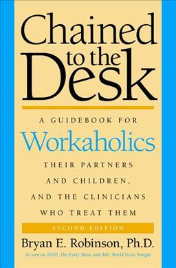 Chained to the Desk : A Guidebook for Workaholics, Their Partners and Children, and the Clinicians Who Treat Them