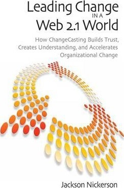 Leading Change in a Web 2.1 World  How ChangeCasting Builds Trust, Creates Understanding, and Accelerates Organizational Change