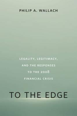 To the Edge : Legality, Legitimacy, and the Responses to the 2008 Financial Crisis