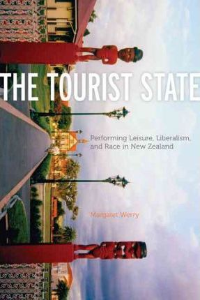 Tourist State: Performing Leisure, Liberalism, and Race in New Zealand
