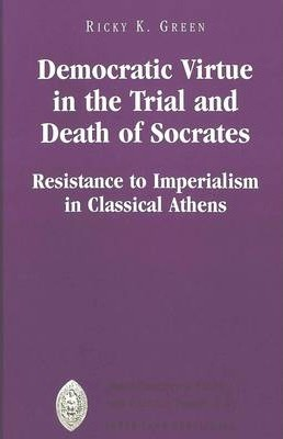 Democratic Virtue in the Trial and Death of Socrates  Resistance to Imperialism in Classical Athens