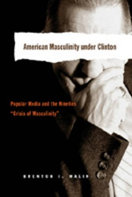 American Masculinity Under Clinton: Popular Media and the Nineties Crisis of Masculinity