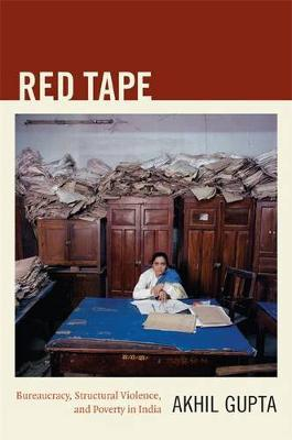 Red Tape : Bureaucracy, Structural Violence, and Poverty in India