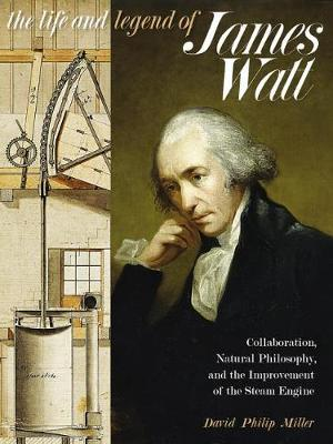 The Life and Legend of James Watt : Collaboration, Natural Philosophy, and the Improvement of the Steam Engine