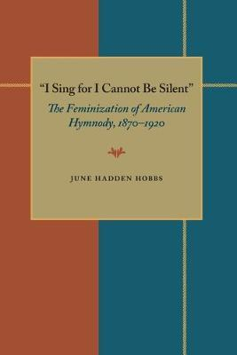 I sing for I cannot be silent: the feminization of American hymnody, 1870-1920