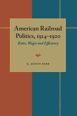 American Railroad Politics, 1914 -1920: Rates, Wages and Efficiency