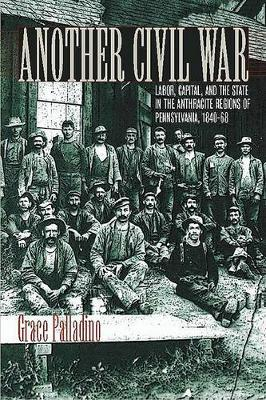 Another Civil War: Labor, Capital, and the State in the Anthracite Regions of Pennsylvania, 1840-1868
