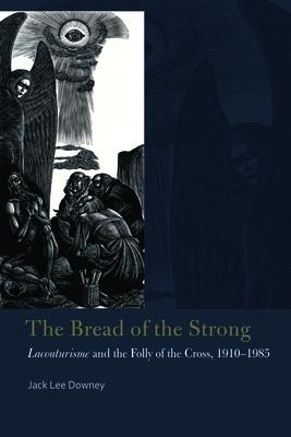 The Bread of the Strong  Lacouturisme and the Folly of the Cross, 1910-1985