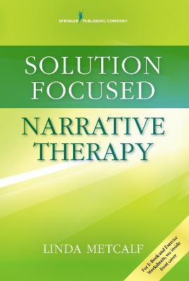 Solution Focused Narrative Therapy by Linda Metcalf