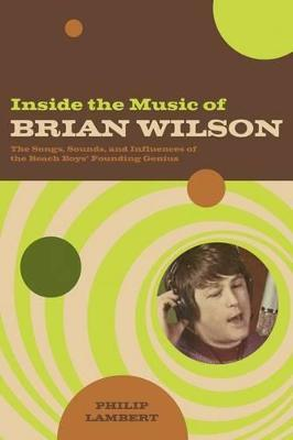 Inside the Music of Brian Wilson  The Songs, Sounds, and Influences of a Pop Legend
