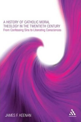 A History of Catholic Moral Theology in the Twentieth Century  From Confessing Sins to Liberating Consciences