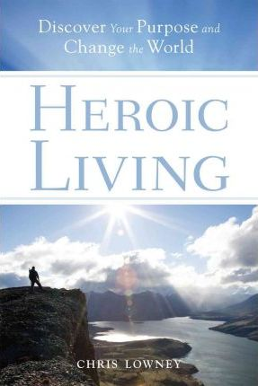 Heroic Living : Discover Your Purpose and Change the World