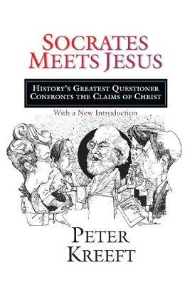 Socrates Meets Jesus : History's Greatest Questioner Confronts the Claims of Christ