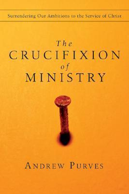 The Crucifixion of Ministry : Surrendering Our Ambitions to the Service of Christ