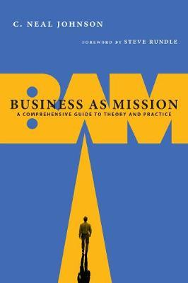 Business as Mission : A Comprehensive Guide to Theory and Practice