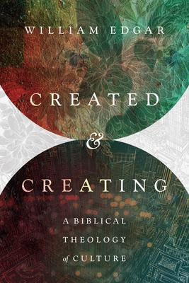 Created and Creating  A Biblical Theology of Culture