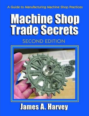 Machine Shop Trade Secrets : A Guide to Manufacturing Machine Shop Practices