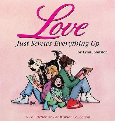 Love Just Screws Everything up : A for Better or for Worse Collection