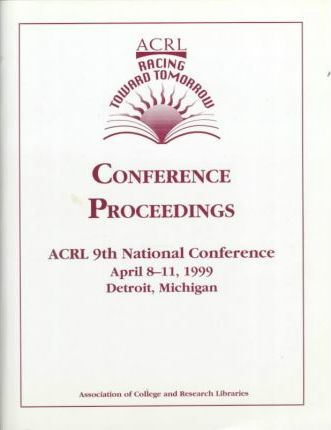 Racing toward Tomorrow: Proceedings of the Ninth National Conference of the Association of College and Research Libraries, April 8-11, 1999