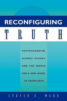 Reconfiguring Truth: Postmodernism, Science Studies and the Search for a New Model of Knowledge
