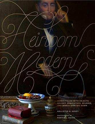 Heirloom Modern : Homes Filled with Objects Bought, Bequeathed, Beloved, and Worth Handing Down