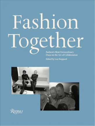 Fashion Together  Fashion's Most Extraordinary Duos on the Art of Collaboration, Trust, and Love