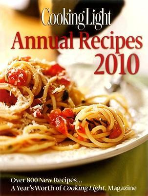 Cooking Light Annual Recipes 2010  Every Recipe...a Year's Worth of Cooking Light Magazine