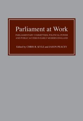 Parliament at Work : Parliamentary Committees, Political Power and Public Access in Early Modern England