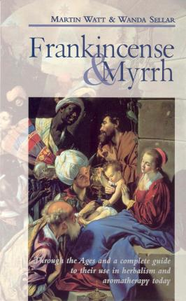 Frankincense & Myrrh  Through the Ages, and a complete guide to their use in herbalism and aromatherapy today