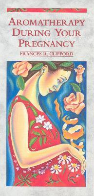 Aromatherapy During Your Pregnancy - Frances R. Clifford