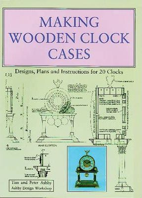 Making Wooden Clock Cases : Designs, Plans and Instructions for 20 Clocks