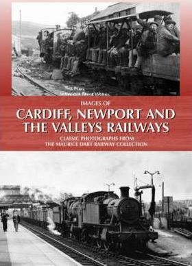 Images of Cardiff, Newport and the Valleys Railways : Classic Photographs from the Maurice Dart Railway Collection
