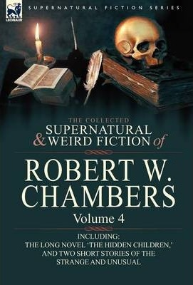 The Collected Supernatural and Weird Fiction of Robert W. Chambers