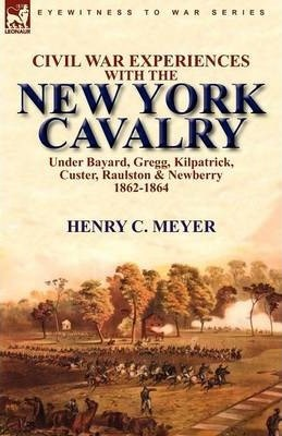 Civil War Experiences with the New York Cavalry Under Bayard, Gregg, Kilpatrick, Custer, Raulston & Newberry 1862-1864