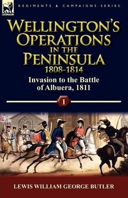 Wellington's Operations in the Peninsula 1808-1814 : Volume 1-Invasion to the Battle of Albuera, 1811