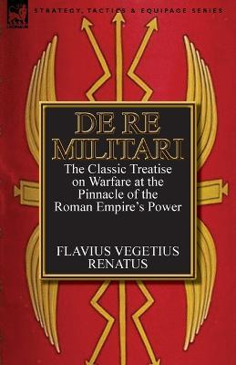 de Re Militari (Concerning Military Affairs) : The Classic Treatise on Warfare at the Pinnacle of the Roman Empire's Power