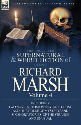 The Collected Supernatural and Weird Fiction of Richard Marsh  Volume 4-Including Two Novels, 'Tom Ossington's Ghost' and 'The House of Mystery, ' and