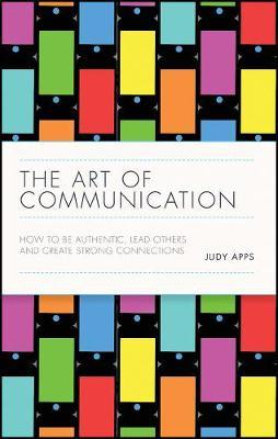 The Art of Communication : How to be Authentic, Lead Others, and Create Strong Connections