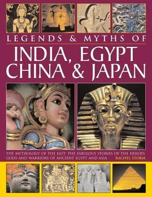 Legends & Myths of India, Egypt, China & Japan  The Mythology of the East The Fabulous Stories of the Heroes, Gods and Warriors of Ancient Egypt and Asia