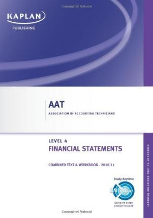 Financial Statements - Combined Text and Workbook Financial Statements - Combined Text and Workbook: Level 4 diploma in accounting Level 4 Diploma in Accounting