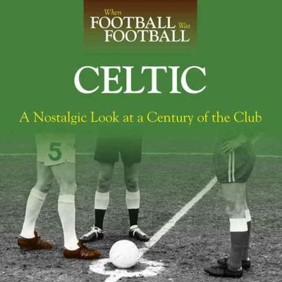 When Football Was Football: Celtic : A Nostalgic Look at a Century of the Club