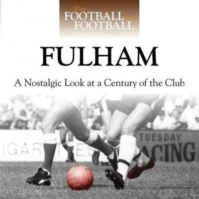 When Football Was Football: Fulham : A Nostalgic Look at a Century of the Club