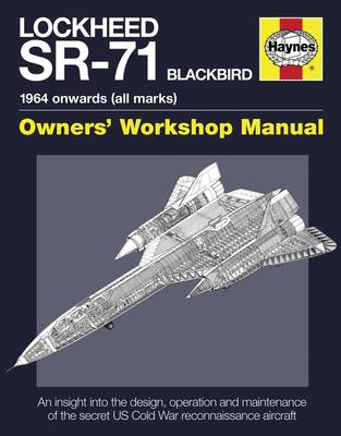 Lockheed SR-71 Blackbird Owners' Workshop Manual : An insight into the design, operation and maintenance of the secret US Cold War reconnaissance aircraft