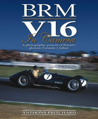 BRM V16 in Camera  A Photographic Portrait of Britain's Glorious Formula 1 Failure