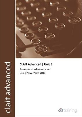 CLAIT Advanced 2006 Unit 5 Professional E-Presentation Using Powerpoint 2013