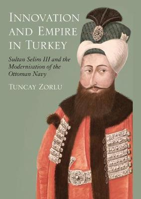 Innovation and Empire in Turkey: Sultan Selim III and the Modernisation of the Ottoman Navy