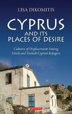 Cyprus and Its Places of Desire: Cultures of Displacement Among Greek and Turkish Cypriot Refugees