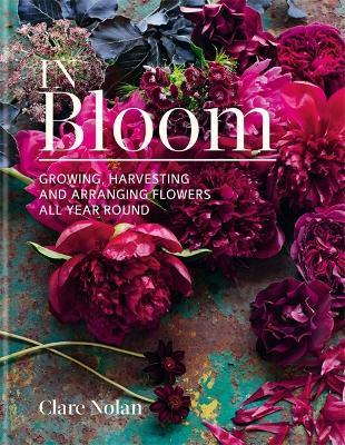 In Bloom : Growing, harvesting and arranging flowers all year round