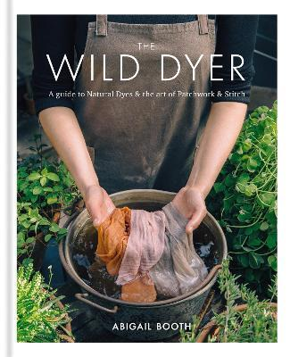 The Wild Dyer: A guide to natural dyes & the art of patchwork & stitch Cover Image